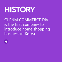 History - CJ ENM COMMERCE DIV. : CJ ENM COMMERCE DIV. is the first company to introduce home shopping business in korea.